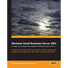Windows Small Business Server SBS 2003: A Clear and Concise Administrator's Reference and How-To: Quickly find the information you need to install, ... 2003 to get the job done (English Edition)