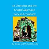 Sir Chocolate and the Sugar Crystal Caves Story and Cookbook (square)