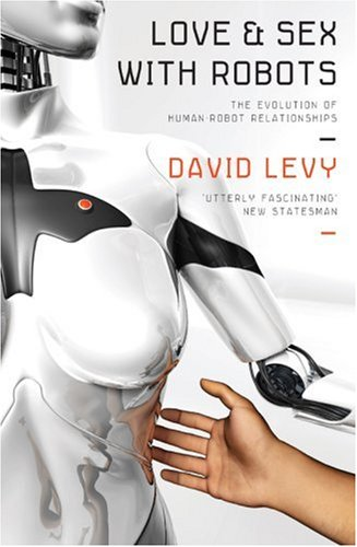 Love and Sex with Robots: The Evolution of Human-Robot Relationships