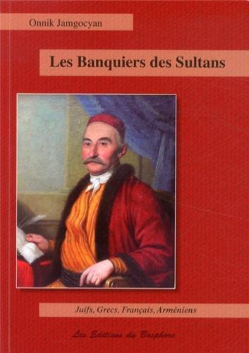 Les banquiers des sultans : Juifs, Grecs, Français et Arméniens de la haute finance : Constantinople, 1650-1850 par Onnik Jamgocyan