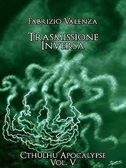 Trasmissione Inversa (Cthulhu Apocalypse Vol. 5) di [Valenza, Fabrizio]