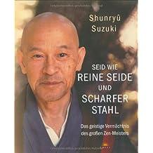 Seid wie reine Seide und scharfer Stahl: Das geistige Vermächtnis des großen Zen-Meisters: