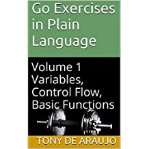 Go Exercises in Plain Language: Volume 1 Variables, Control Flow, Basic Functions (Supplemental Exercises For Golang Students) (English Edition)