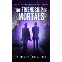 The Friendship of Mortals (The Herbert West Series Book 1)