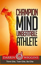 Champion Mind Unbeatable Athlete: Think Elite, Train Elite, Be Elite by Darrin Wiggins (2015-01-29)