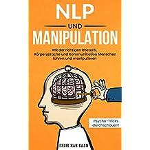NLP und Manipulation : Mit der richtigen Rhetorik, Körpersprache und Kommunikation Menschen führen und manipulieren