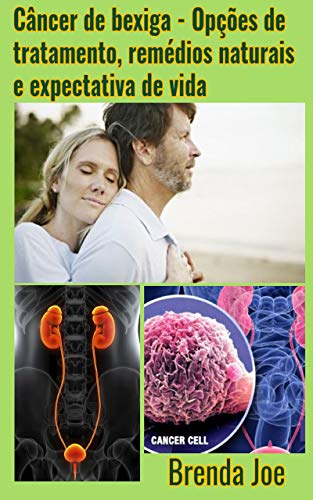 Câncer de bexiga - Opções de tratamento, remédios naturais e expectativa de vida (Portuguese Edition)