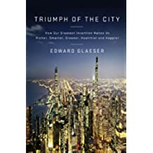 Triumph of the City: How Our Greatest Invention Makes Us Richer, Smarter, Greener, Healthier, and Happier (English Edition)