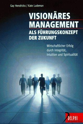 Visionäres Management als Führungskonzept der Zukunft: Wirtschaftlicher Erfolg durch Integrität, Intuition und Spiritualität (Delphi bei Droemer Knaur)