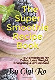 The Super Smoothie Recipe Book: 150 Smoothies for Detox, Lose Weight, Energizing and Antioxidant (Healthy eating)