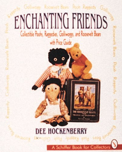 Enchanting Friends: Collectible Poohs, Raggedies, Golliwoggs, & Roosevelt Bears: Collectible Poohs, Raggedies, Golliwogs and Roosevelt Bears (A Schiffer Book for Collectors)