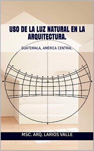 USO DE LA LUZ NATURAL EN LA ARQUITECTURA.: GUATEMALA, AMÉRICA CENTRAL. por Msc. arq. Larios Valle.