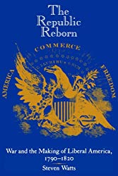 The Republic Reborn: War and the Making of Liberal America, 1790-1820 (New Studies in American Intellectual and Cultural History)