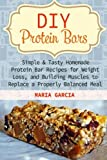 DIY Protein Bars: Simple & Tasty Homemade Protein Bar Recipes for Weight Loss, and Build Muscles to Replace a Properly Balanced Meal (Protein Bars, DIY Protein Bars, protein bars at home) by Maria Garcia (2015-09-21)