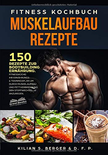 Fitness Kochbuch Muskelaufbau Rezepte: 150 Rezepte zur Bodybuilding Ernährung. Fitnessküche: Ihr Ernährungs- & Trainingsplan um durch Muskelaufbau und Fettverbrennung den Stoffwechsel anzuregen