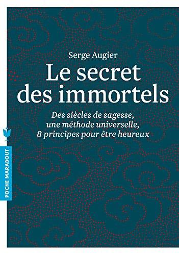 Le secret des immortels: Des siècles de sagesse, une méthode universelle, huit principes pour être heureux par Serge AUGIER