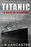 Titanic - 5 Days to Disaster: History Retold