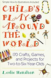 Child's Play Around the World: 170 Crafts, Games and Projects for Two-to-six Year Olds