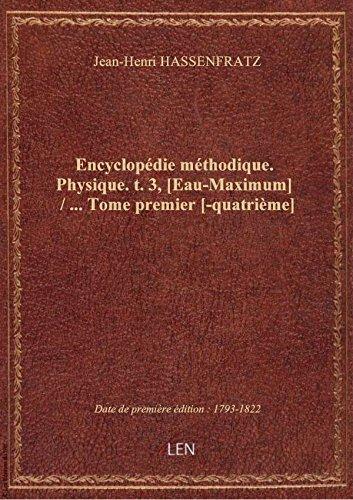 Encyclopédie méthodique. Physique. t. 3, [Eau-Maximum] / ... Tome premier [-quatrième]