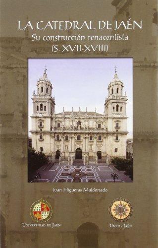 La catedral de Jaén: su construcción renacentista (S. XVII-XVIII) (Colección Martínez de Mazas. Serie Estudios)