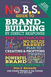 No B.S. Guide to Brand-Building by Direct Response: The Ultimate No Holds Barred Plan to Creating & Profiting from a Powerful Brand Without Buying It