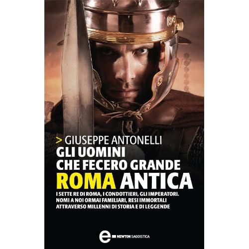 Gli Uomini Che Fecero Grande Roma Antica (Enewton Saggistica)