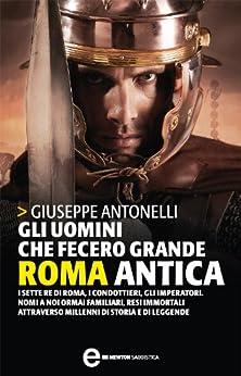 Gli uomini che fecero grande Roma antica (eNewton Saggistica) di [Antonelli, Giuseppe]
