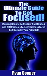 Focused: The Ultimate Guide To Get Focused! - Using Morning Rituals, Meditation, Visualization, And Self Hypnosis To Have Limitless Focus And Maximize ... Programming, Habit) (English Edition)