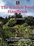 : The Wildlife Pond Handbook: A Practical Guide to Creating and Maintaining Your Own Wetland for Wildlife