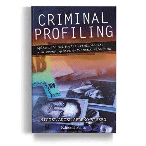 Criminal Profiling: Aplicación del Perfil Criminológico a la Investigación de Crímenes Violentos por Miguel Ángel Sedeño Rivero