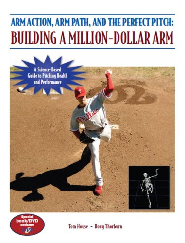 Arm Action, Arm Path, and the Perfect Pitch: Building a Million-dollar Arm por Tom House