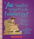 You Wouldn't Want to Be in the Forbidden City!: A Sheltered Life You'd Rather Avoid