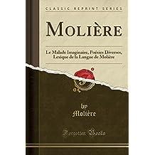 Moliere: Le Malade Imaginaire, Poesies Diverses, Lexique de La Langue de Moliere (Classic Reprint)