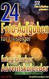 24 Foto-Aufgaben für Einsteiger: Fotografischer Adventskalender: 52 Foto-Aufgaben präsentiert...