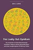 Das Leaky-Gut-Syndrom: Die Ursachen von Darmbeschwerden verstehen. Wege zu einem gesunden Darm und einer ausgewogenen Ernährung finden