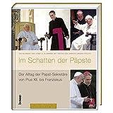 Im Schatten der Päpste: Der Alltag der Papst-Sekretäre von Pius XII. bis Franziskus