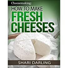 CHEESEMAKING: HOW TO MAKE FRESH CHEESES: How to make artisan fresh cheeses; Using them in recipes; And pairing the recipes to wine (English Edition)