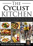 The Cyclist Kitchen: Create The Cyclist Kitchen Equippped With High Volume Foods, Juice Recipes, & Supplements To Boost Performance