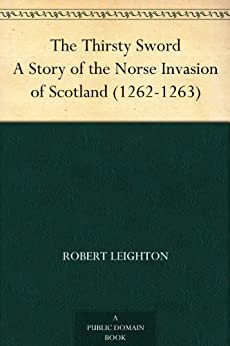 The Thirsty Sword A Story of the Norse Invasion of Scotland (1262-1263) by [Leighton, Robert]