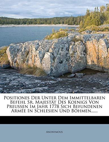 Positiones Der Unter Dem Immittelbaren Befehl Sr. Majestät Des Koenigs Von Preussen Im Jahr 1778 Sich Befundenen Armée in Schlesien Und Böhmen......