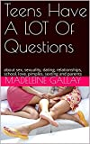 Teens Have A LOT Of Questions: about sex, sexuality, dating, relationships, school, love, pimples, sexting and parents