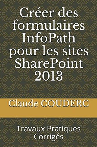 Créer des formulaires InfoPath pour les sites SharePoint 2013: Travaux Pratiques Corrigés par Claude COUDERC