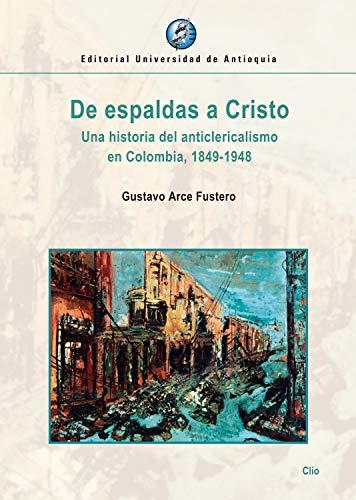 De espaldas a Cristo: Una historia del anticlericalismo en Colombia, 1849-1948 por Gustavo Arce Fustero