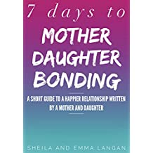 7 Days to Mother Daughter Bonding: A Short Guide to a Happier Relationship Written by a Mother and Daughter (English Edition)