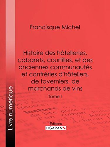 Histoire des hôtelleries, cabarets, hôtels garnis, restaurants et cafés, et des hôteliers, marchands de vins, restaurateurs, limonadiers: Tome I (French Edition)