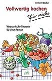 Vollwertig kochen für mich: Vegetarische Rezepte für eine Person