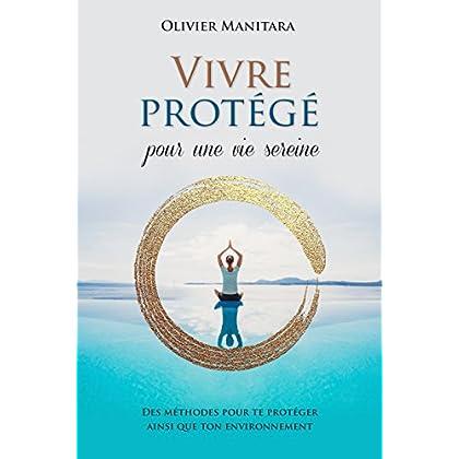Vivre Protege pour une Vie Sereine : des Methodes pour Te Proteger Ainsi Que Ton Environnement