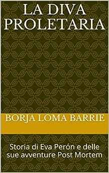 La Diva Proletaria: Storia di Eva Perón e delle sue avventure Post Mortem di [Barrie, Borja Loma]