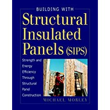 Building With Structural Insulated Panels (Sips): Strength and Energy Efficiency Through Structural Panel Construction