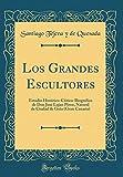 Los Grandes Escultores: Estudio Histórico-Critico-Biográfico de Don José Lujan Pérez, Natural de Ciudad de Guia (Gran Canaria) (Classic Reprint)
